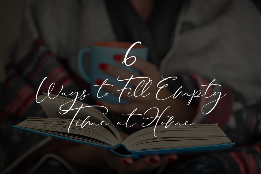 6 Ways to Fill Empty Time at Home